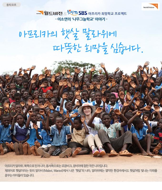월드비전&SBS희망TV 아프리카 희망학교 프로젝트 : 아프리카의 햇살 말라위에 따뜻한 희망을 심습니다 - 이소연의 나무그늘학교 이야기 아프리카 말라위. 북쪽으로 탄자니아, 동서쪽으로는 모잠비크, 잠비아에 접한 작은 나라입니다. 체와어로 햇살이라는 뜻의 말라비(Malavi, Maravi)에서 나온 햇살의 나라, 말라위에는 열악한 환경속에서도 햇살처럼 빛나는 미래를 꿈꾸는 아이들이 있습니다.