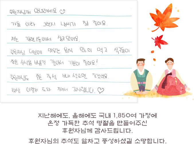 수혜 아동의 편지 지난해에도, 올해에도 국내 1,850여 가정에 온정 가득한 추석 명절을 만들어주신 후원자님께 감사드립니다. 후원자님의 추석도 알차고 풍성하셨길 소망합니다.