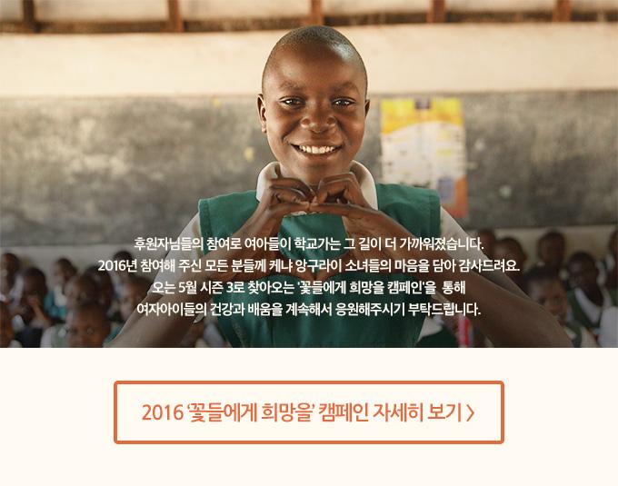 후원자님들의 참여로 여아들이 학교가는 그 길이 더 가까워졌습니다. 2016년 참여해 주신 모든 분들께 케냐 앙구라이 소녀들의 마음을 담아 감사드려요. 오는 5월 시즌 3로 찾아오는 '꽃들에게 희망을 캠페인'을 통해 여자아이들의 건강과 배움을 계속해서 응원해주시기 부탁드립니다.
