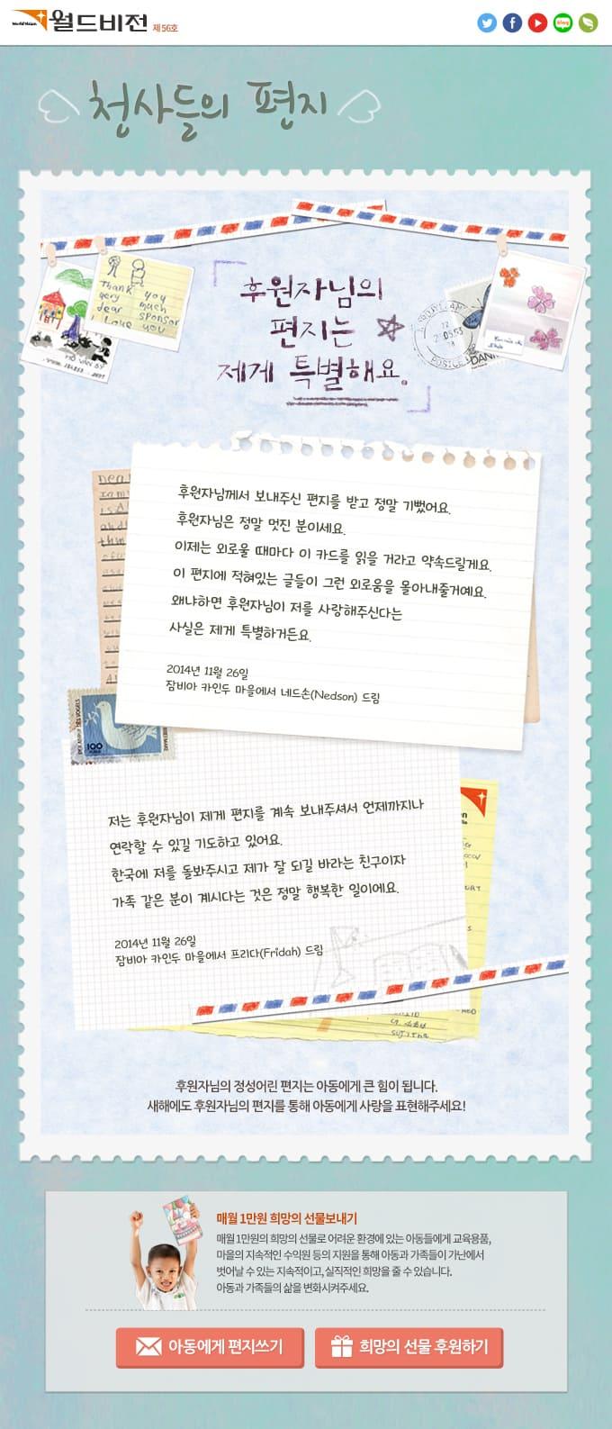 천사들의 편지 제목: 후원자님의 편지는 제게 특별해요. 1) 후원자님께서 보내주신 편지를 받고 정말 기뻤어요. 후원자님은 정말 멋진 분이세요. 이제는 외로울 때마다 이 카드를 읽을 거라고 약속드릴게요. 이 편지에 적혀있는 글들이 그런 외로움을 몰아내줄거예요. 왜냐하면 후원자님이 저를 사랑해주신다는 사실은 제게 특별하거든요. 2014년 11월 26일, 잠비아 카인두 마을에서 네드손(Nedson) 드림 2) 저는 후원자님이 제게 편지를 계속 보내주셔서 언제까지나 연락할 수 있길 기도하고 있어요. 한국에 저를 돌봐주시고 제가 잘 되길 바라는 친구이자 가족 같은 분이 계시다는 것은 정말 행복한 일이에요. 2014년 11월 26일, 잠비아 카인두 마을에서 프리다(Fridah) 드림