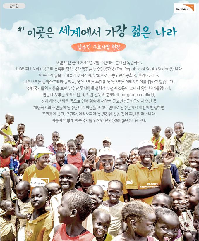 이곳은 세계에서 가장 젊은 나라①-남수단 구호사업 현장- 오랜 내전 끝에 2011년 7월 수단에서 분리된 독립국가. 193번째 UN회원국으로 등록된 정식 국가 명칭은 남수단공화국 (The Republic of South Sudan)입니다. 아프리카 동북부 내륙에 위치하여, 남쪽으로는 콩고민주공화국, 우간다, 케냐, 서쪽으로는 중앙아프리카 공화국, 북쪽으로는 수단을 동쪽으로는 에티오피아를 접하고 있습니다. 주변국가들의 이름을 보면 남수단 못지않게 정치적 분쟁과 갈등이 끊이지 않는 나라들입니다. 반군과 정부군과의 내전, 종족 간 갈등과 분쟁(ethnic group conflict), 정치 세력 간 싸움 등으로 인해 위험에 처하면 콩고민주공화국이나 수단 등 해당국가의 주민들이 남수단으로 피난을 오거나 반대로 남수단에서 내전이 발생하면 주민들이 콩고, 우간다, 에티오피아 등으로 안전한 곳을 찾아 피난을 떠납니다. 이들이 이렇게 이웃국가를 넘으면 난민(Refugee)이 됩니다