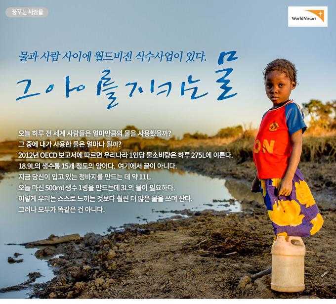 그 아이를 지키는 물- 물과 사람 사이에 월드비전 식수사업이 있다. 오늘 하루 전 세계 사람들은 얼마만큼의 물을 사용했을까? 그 중에 내가 사용한 물은 얼마나 될까? 2012년 OECD 보고서에 따르면 우리나라 1인당 물소비량은 하루 275L에 이른다. 18.9L의 생수통 15개 정도의 양이다. 여기에서 끝이 아니다. 지금 당신이 입고 있는 청바지를 만드는 데 약 11L. 오늘 마신 500ml 생수 1병을 만드는데 3L의 물이 필요하다. 이렇게 우리는 스스로 느끼는 것보다 훨씬 더 많은 물을 쓰며 산다. 그러나 모두가 똑같은 건 아니다