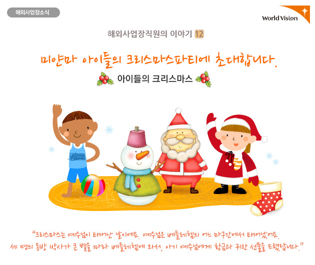 미얀마 아이들의 크리스마스 파티에 초대합니다. 크리스마스는 예수님이 태어난 날이에요. 예수님은 베들레헴의 어느 마구간에서 태어났어요. 세 명의 동방 박사가 큰 별을 따라 베들레헴에서 와서, 아기 예수님에게 황금과 귀한 선물을 드렸답니다.