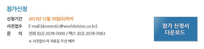 신청기간 : 2013년 12월 10일(수)까지 사전접수 : E-mail(domestic@worldvision.or.kr) 문 의 : 전화 (02) 2078-7000 / 팩스 (02) 2078-7083 ※ 사전접수자 자료집 우선 배부