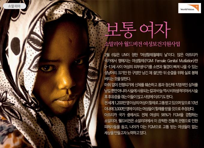 보통 여자-소말리아 월드비전 여성보건지원사업 2월 6일은 UN이 정한 여성할례철폐의 날이다. 많은 아프리카 국가에서 행해지는 여성할례(FGM: Female Genital Mutilation)란 0~13세 사이 여성의 외부생식기를 소변과 월경이 빠져 나올 수 있는 성냥머리 크기만 한 구멍만 남긴 채 절단한 뒤 순결을 위해 실로 봉해 버리는 것을 말한다. 전 세계 1,200만 명 이상의 여성이 할례로 고통 받고 있으며 앞으로 10년 이내에 3,000만 명에 이르는 여성들이 할례를 받을 것으로 추정된다. 아프리카 국가 중에서도 전체 여성의 98%가 FGM을 경험하는 소말리아. 월드비전은 소말리아에서 이 끔찍한 전통적 관행으로 인한 피해자들을 돕고, 나아가 더는 FGM으로 고통 받는 여성들이 없는 세상을 만들고자 노력하고 있다.