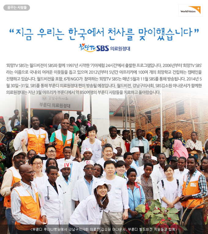 """꿈꾸는 사람들 - """"지금 우리는 한국에서 천사를 맞이했습니다."""" 희망TV SBS 의료원정대  '희망TV SBS'는 월드비전이 SBS와 함께 1997년 시작한 '기아체험 24시간'에서 출발한 프로그램입니다. 2006년부터 '희망TV SBS'라는 이름으로 국내외 어려운 이웃들을 돕고 있으며 2012년부터 5년간 아프리카에 100여 개의 희망학교 건립하는 캠페인을 진행하고 있습니다. 월드비전을 포함, 6개 NGO가  참여하는 '희망TV SBS'는 매년 5월과 11월 SBS를 통해 방송됩니다. 2014년 5월 30일~31일, SBS를 통해 부룬디 의료원정대 편이 방송될 예정입니다. 월드비전, 강남구의사회, SBS김소원 아나운서가 함께한 의료원정대는 지난 3월 아프리카 부룬디에서 약 850여명의 부룬디 사람들을 치료하고 돌아왔습니다. - 부룬디 루타나병원에서 강남구의사회 의료진,김소원 아나운서, 부룬디 월드비전 직원들과 함께"""