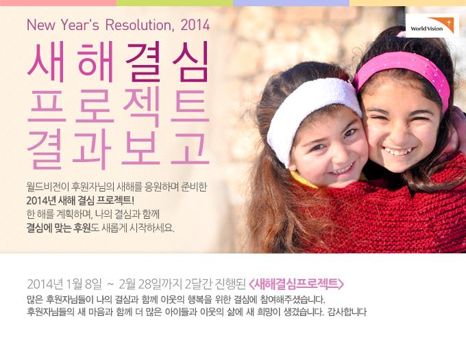 New Year's Resolution, 2014 새해 결심 캠페인 결과보고 2014년 1월 8일 ~ 2월 28일까지 2달간 진행된 새해결심프로젝트. 많은 후원자님들이 나의 결심과 함께 이웃의 행복을 위한 결심에 참여해주셨습니다. 후원자님들의 새 마음과 함께 더 많은 아이들과 이웃의 삶에 새 희망이 생겼습니다. 감사합니다.