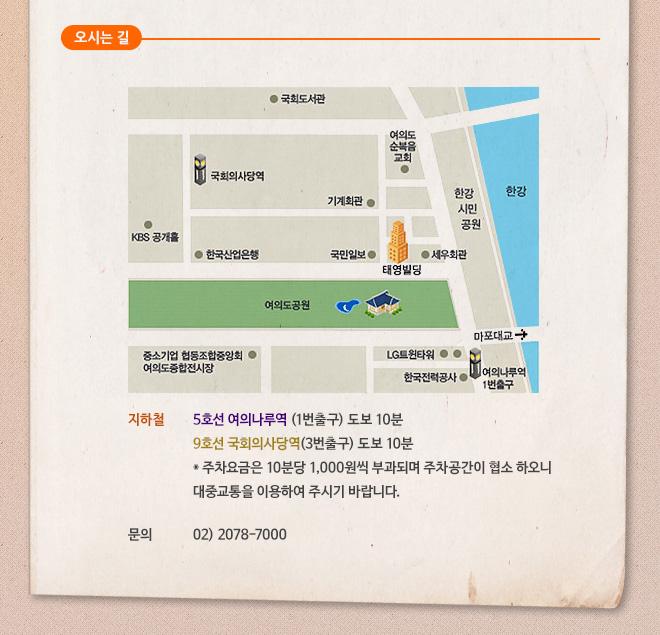 오시는 길    1) 지하철: 5호선 여의나루역 1번출구, 9호선 국회의사당역 3번출구 도보 10분       주차요금은 10분당 1,000원씩 부과되며 주차공간이 협소 하오니 대중교통을 이용하여 주시기 바랍니다    2) 문의 02.2078.7000