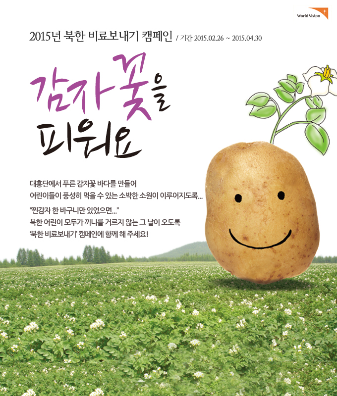 """2015년 북한 비료보내기 캠페인 """"감자꽃을 피워요""""대홍단에서 푸른 감자꽃 바다를 만들어 어린이들이 풍성히 먹을 수 있는 소박한 소원이 이루어지도록, 북한 어린이 모두가 끼니를 거르지 않는 그 날이 오도록 북한 비료보내기 캠페인에 함께 해 주세요!"""