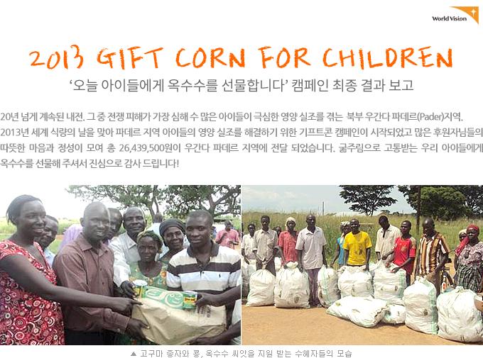 2013 GIFT CORN FOR CHILDREN 캠페인 최종 결과 보고 20년 넘게 계속된 내전. 그 중 전쟁 피해가 가장 심해 수 많은 아이들이 극심한 영양 실조를 겪는  북부 우간다 파데르(Pader)지역. 2013년 세계 식량의 날을 맞아 파데르 지역 아이들의 영양 실조를 해결하기 위한 기프트콘 캠페인이 시작되었고 많은 후원자님들의 따뜻한 마음과 정성이 모여 총 26,439,500원이 우간다 파데르 지역에 전달 되었습니다. 굶주림으로 고통받는 우리 아이들에게 옥수수를 선물해 주셔서 진심으로 감사 드립니다. (사진 고구마 종자와 콩, 옥수수 씨앗을 지원 받는 수혜자들의 모습)
