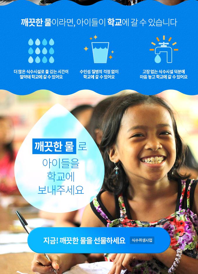 깨끗한 물이라면, 아이들이 학교에 갈 수 있습니다 1. 더 많은 식수시설로 물 긷는 시간이 절약돼 학교에 갈 수 있어요. 2. 수인성 질병의 걱정 없이 학교에 갈 수 있어요. 3. 고장 없는 식수시설 덕분에 마음 놓고 학교에 갈 수 있어요.  깨끗한 물로 아이들을 학교에 보내주세요.