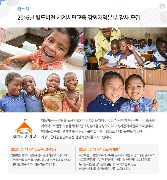 2016년 월드비전 세계시민교육 강원지역본부 강사 모집월드비전은 세계시민교육의 효과적인 확산을 위해 전국 18개 지부에 각각 소속되어 지속적으로 활동 가능한 세계시민교육 강사를 양성하여 각 교육기관에 파견하고 있습니다. 배움을 실천하는 행복한 재능나눔, 더불어 살아가는 평화로운 세상을 만들기 위한 가장 아름다운 실천에 많은 관심과 참여를 부탁드립니다.