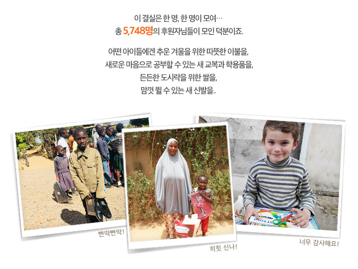 이 결실은 한 명, 한 명이 모여… 총 0000 명의 후원자님들이 모인 덕분이죠 어떤 아이들에겐 추운 겨울을 위한 따뜻한 이불을,  새로운 마음으로 공부할 수 있는 새 교복과 학용품을, 든든한 도시락을 위한 쌀을, 맘껏 뛸 수 있는 새 신발을..