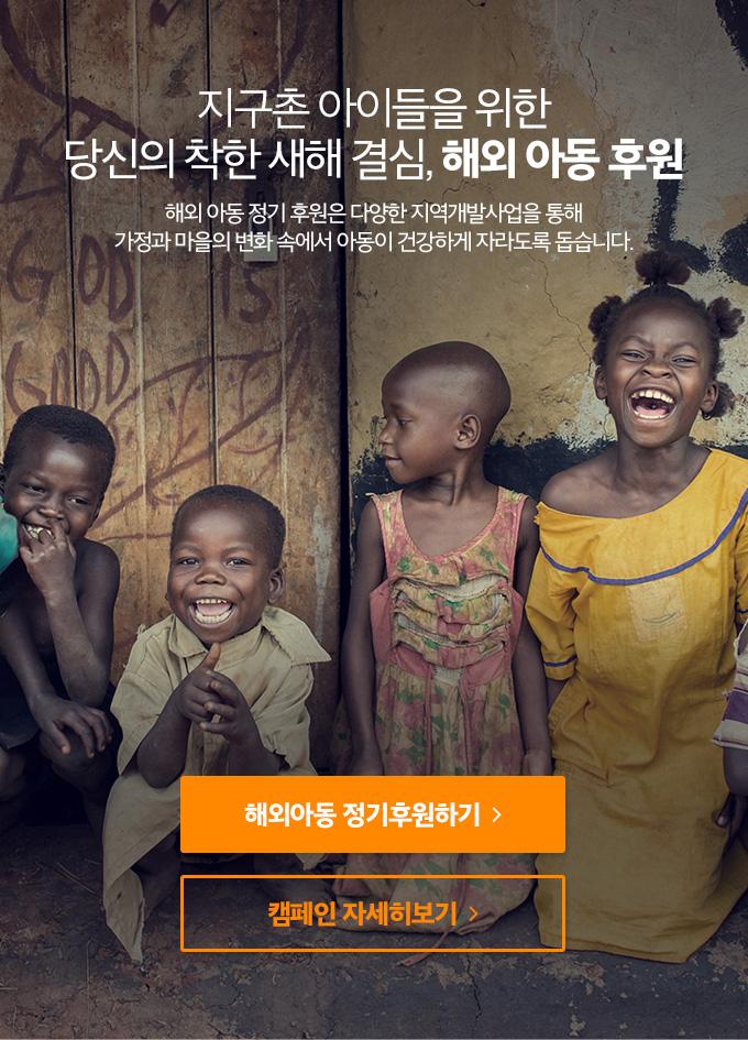 지구촌 아이들을 위한 당신의 착한 새해 결심, 해외 아동 후원 - 해외 아동 정기 후원은 다양한 지역개발사업을 통해 가정과 마을의 변화 속에서 아동이 건강하게 자라도록 돕습니다.