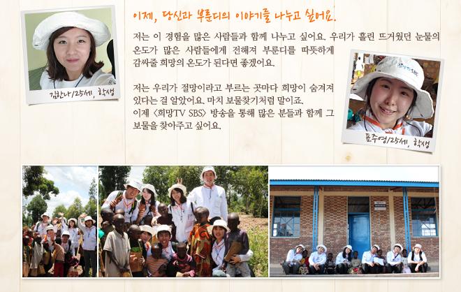 """제목 : 이제, 당신과 부룬디의 이야기를 나누고 싶어요. 김한나/25세, 학생 """"저는 이 경험을 많은 사람들과 함께 나누고 싶어요. 우리가 흘린 뜨거웠던 눈물의 온도가 많은 사람들에게 전해져 부룬디를 따뜻하게 감싸줄 희망의 온도가 된다면 좋겠어요."""" 표주영/25세, 학생 """"저는 우리가 절망이라고 부르는 곳마다 희망이 숨겨져 있다는 걸 알았어요. 마치 보물찾기처럼 말이죠. 이제 <희망TV SBS> 방송을 통해 많은 분들과 함께 그 보물을 찾아주고 싶어요."""""""