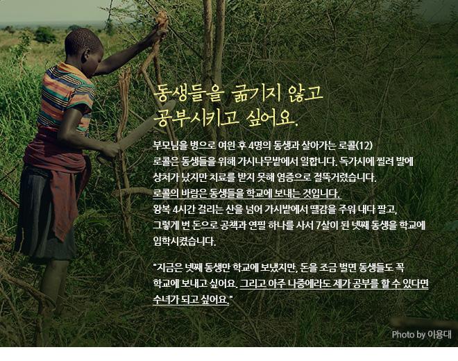 """동생들을 굶기지 않고 공부시키고 싶어요.부모님을 병으로 여읜 후 4명의 동생과 살아가는 로콜(12) 로콜은 동생들을 위해 가시나무밭에서 일합니다. 독가시에 찔려 발에 상처가 났지만 치료를 받지 못해 염증으로 절뚝거렸습니다. 로콜의 바람은 동생들을 학교에 보내는 것입니다. 왕복 4시간 걸리는 산을 넘어 가시밭에서 땔감을 주워 내다 팔고, 그렇게 번 돈으로 공책과 연필 하나를 사서 7살이 된 넷째 동생을 학교에 입학시켰습니다. """"지금은 넷째 동생만 학교에 보냈지만, 돈을 조금 벌면 동생들도 꼭 학교에 보내고 싶어요. 그리고 아주 나중에라도 제가 공부를 할 수 있다면 수녀가 되고 싶어요."""""""