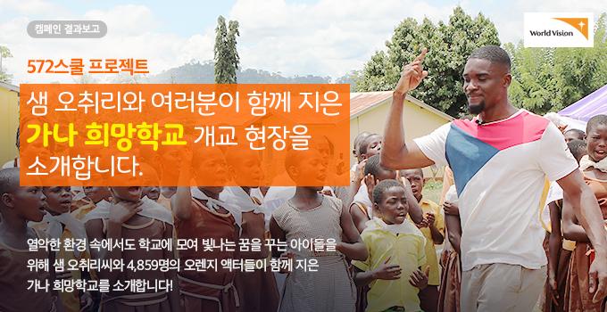 572스쿨 프로젝트 샘 오취리와 여러분이 함께 지은 '가나 희망학교'  개교 현장을 소개합니다.열악한 환경 속에서도 학교에 모여 빛나는 꿈을 꾸는 아이들을 위해 샘오취리씨와 4,859명의 오렌지 액터들이 함께 지은 가나 희망학교를 소개합니다!