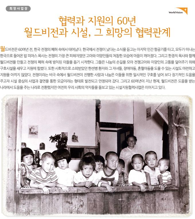 [협력과 지원의 60년, 월드비전과 시설, 그 희망의 협력관계] 월드비전은 60여년 전, 한국 전쟁의 폐허 속에서 태어났다. 한국에서 전쟁이 났다는 소식을 듣고는 마지막 민간 항공기를 타고, 모두가 떠나는 한국으로 들어온 밥 피어스 목사는 전쟁의 가장 큰 피해자였던 고아와 미망인들의 처참한 모습에 마음이 깨어졌다. 그리고 한경직 목사와 함께 월드비전을 만들고 전쟁의 폐허 속에 방치된 이들을 돕기 시작한다. 그들은 나눔의 손길을 모아 전쟁고아와 미망인의 고통을 덜어주기 위해 구호시설을 세우고 지원에 힘썼다. 또한 사회적으로 소외받았던 한센병 환자와 그 자녀들, 장애아동, 혼혈아동을 도울 수 있는 시설도 마련하고 지원을 아끼지 않았다. 전쟁이라는 비극 속에서 월드비전이 진행한 사랑과 나눔은 이들을 위한 일시적인 구호를 넘어 보다 장기적인 도움을 주고자 시설 중심의 사업과 결연을 통한 모금이라는 형태로 발전되고 안정되어 갔다. 그리고 60여년이 지난 현재, 월드비전은 도움을 받는 나라에서 도움을 주는 나라로 전환했지만 여전히 우리 사회의 약자들을 돌보고 있는 시설지원협력사업은 이어지고 있다.