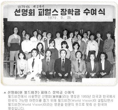 선명회(현 월드비전) 피어스 장학금 수여식 - 월드비전에서 사용했던 선명회(宣明會)라는 명칭은 1950년 미국과 한국에서 한국의 가난 한 어린이를 돕기 위해 월드비전(World Vision)이 설립되면서 월드비전(World Vision)이라는 영문을 한문의 뜻으로 맞춰 쓴 한국어 명칭입니다.