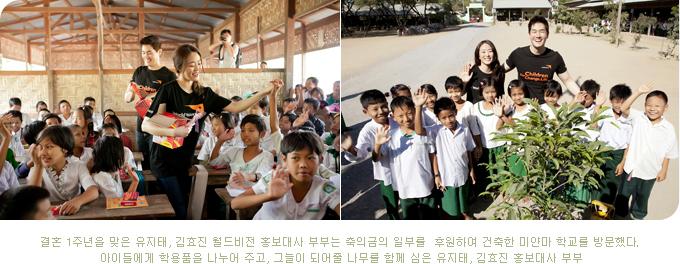 결혼 1주년을 맞은 유지태, 김효진 월드비전 홍보대사 부부는 축의금의 일부를 후원하여 건축한 미얀마 학교를 방문했다. 아이들에게 학용품을 나누어 주고, 그늘이 되어줄 나무를 함께 심은 유지태, 김효진 홍보대사 부부.