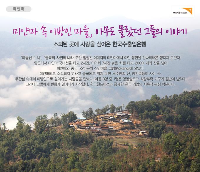 미얀마 속 이방인 마을, 아무도 몰랐던 그들의 이야기 - 소외된 곳에 사랑을 심어온 한국수출입은행 아웅산 수치, 불교와 사원의 나라로만 점철된 이미지의 미얀마에서 이런 장면을 만나리라곤 생각지 못했다. 양곤에서 미얀마 국내선을 타고 2시간, 이어서 7시간 낡은 차를 타고 200여 개의 산을 넘어 미얀마와 중국 국경 근처 산간마을 코캉(Kokang)에 닿았다. 미얀마에도 소속되지 못하고 중국에도 끼지 못한 소수민족 샨, 카친족등이 사는 곳. 무관심 속에서 이방인으로 살아가는 사람들을 만났다. 아동 3명 중 1명은 영양실조고 식량부족 가구가 절반이 넘었다. 그러나 그들에게 변화가 일어나기 시작했다. 한국월드비전과 함께한 한국 기업의 지속적 관심 덕분이다.